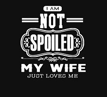 I AM NOT SPOILED MY WIFE JUST LOVES ME Unisex T-Shirt