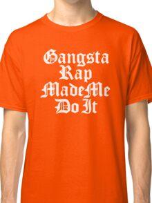 Gangsta Rap Made Me Do It Classic T-Shirt