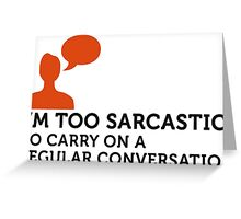I m too sarcastic for a normal conversation! Greeting Card