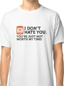 I do not hate you. I do not have time. Classic T-Shirt