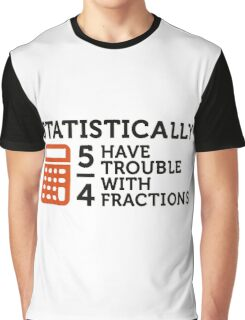 Statistics show that 5/4 of the people ... Graphic T-Shirt