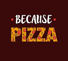 Because PIZZA by TeeAgromenaguer