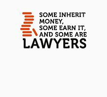 Many have earned their money. Others are lawyers. Unisex T-Shirt