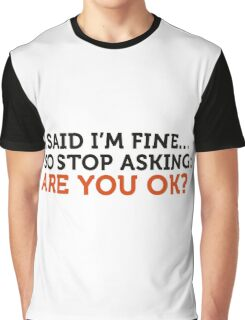 I said I m fine. Stop asking! Graphic T-Shirt