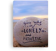guess who is lonely and pathetic Canvas Print