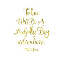 To live will be an awfully big adventure GOLDEN A Photographic Print