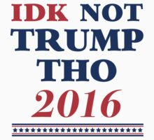 IDK Not Trump Tho by Dumb Shirts