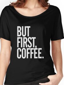 But first, coffee Women's Relaxed Fit T-Shirt