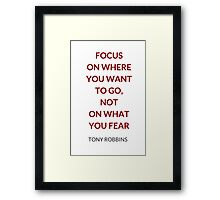 FOCUS ON WHERE YOU WANT TO GO, NOT ON WHAT YOU FEAR - TONY ROBBINS QUOTE Framed Print