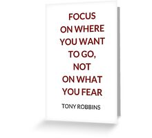 FOCUS ON WHERE YOU WANT TO GO, NOT ON WHAT YOU FEAR - TONY ROBBINS QUOTE Greeting Card