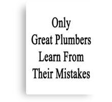 Only Great Plumbers Learn From Their Mistakes  Canvas Print