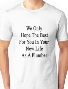 We Only Hope The Best For You In Your New Life As A Plumber  Unisex T-Shirt