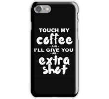 Touch My Coffee and I'll Give You an Extra Shot iPhone Case/Skin