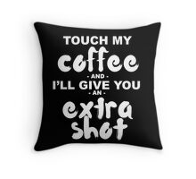Touch My Coffee and I'll Give You an Extra Shot Throw Pillow