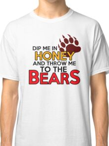 Dip me in honey and throw me to the bears Classic T-Shirt