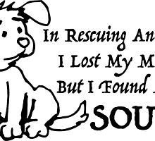 In Rescuing Animals I Lost My Mind But I Found My Soul by mintytees