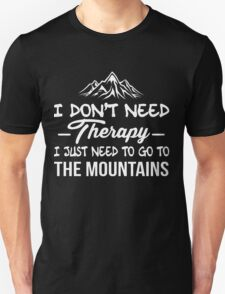 I DONT NEED THERAPY I JUST NEED TO GO TO THE MOUNTAINS T-Shirt