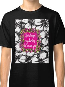 """Life is Tough my Darling, but so are You"" Flowers Classic T-Shirt"