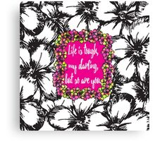 """""""Life is Tough my Darling, but so are You"""" Flowers Canvas Print"""