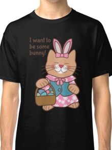 I Want to Be Some Bunny, Easter Cat Classic T-Shirt