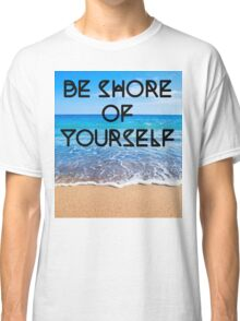 Be Shore of Yourself Classic T-Shirt