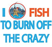 I FISH TO BURN OFF CRAZY Photographic Print