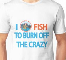 I FISH TO BURN OFF CRAZY Unisex T-Shirt