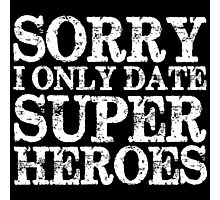 Sorry, I Only Date Super Heroes (inverted) Photographic Print