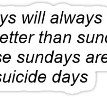 Friday's Will Always Be Better Than Sundays Cause Sundays Are My Suicide Days Sticker