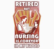 Nurse T-shirt - Retired, but nursing is forever in my blood by teedino