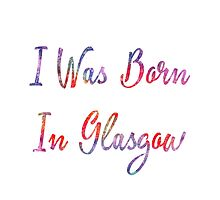 I was born in Glasgow Photographic Print