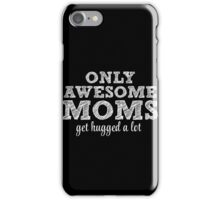 Awesome Moms get hugged! iPhone Case/Skin