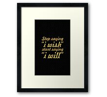 """Stop saying """"i wish"""" start saying """" i will"""" - Life Inspirational Quote Framed Print"""