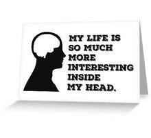 """""""My Life Is So Much More Interesting Inside My Head."""" Greeting Card"""