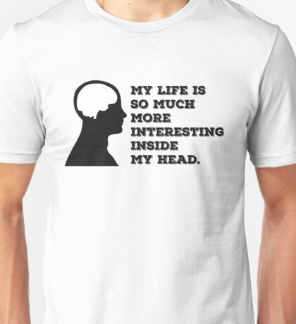 """My Life Is So Much More Interesting Inside My Head."" Unisex T-Shirt"