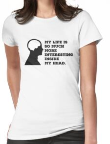 """""""My Life Is So Much More Interesting Inside My Head."""" Womens Fitted T-Shirt"""