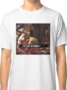 I'VE SAID NO TEQUILA !  Classic T-Shirt