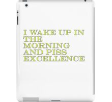 I Wake Up In The Morning And Piss Excellence iPad Case/Skin