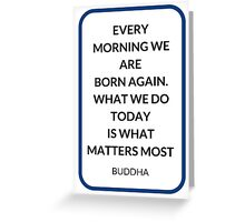 EVERY  MORNING WE ARE  BORN AGAIN.  WHAT WE DO TODAY  IS WHAT MATTERS MOST  Greeting Card