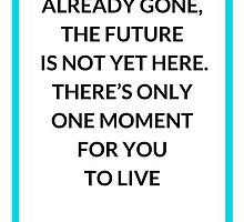 THE PAST IS ALREADY GONE,  THE FUTURE  IS NOT YET HERE.  THERE'S ONLY  ONE MOMENT  FOR YOU  TO LIVE   by IdeasForArtists