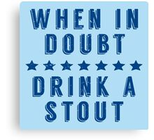 When in Doubt, Drink a Stout Canvas Print