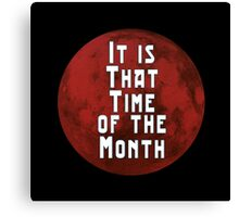 It is that Time of the Month Canvas Print