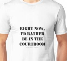 Right Now, I'd Rather Be In The Courtroom Unisex T-Shirt