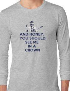 And Honey, You Should See Me In A Crown Long Sleeve T-Shirt