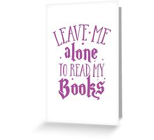 Leave me alone to read my books Greeting Card