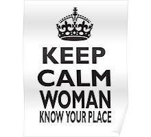 KEEP CALM, WOMAN, KNOW YOUR PLACE! Poster