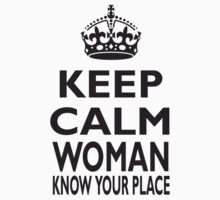 KEEP CALM, WOMAN, KNOW YOUR PLACE! Kids Tee