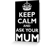 KEEP CALM, AND ASK YOUR MUM, White on Black Greeting Card