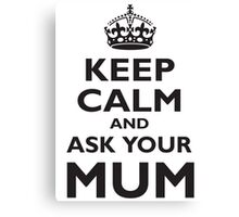 KEEP CALM, AND ASK YOUR MUM, Mother, Mom, Mummy, Ma, Black Canvas Print