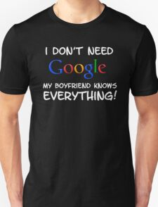 I don't need Google my BOYFRIEND knows everything! Unisex T-Shirt